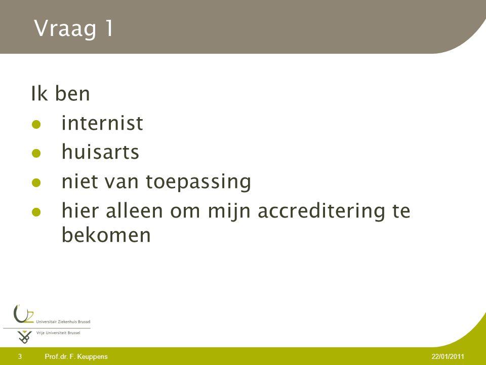 Prof.dr. F. Keuppens 3 22/01/2011 Vraag 1 Ik ben internist huisarts niet van toepassing hier alleen om mijn accreditering te bekomen