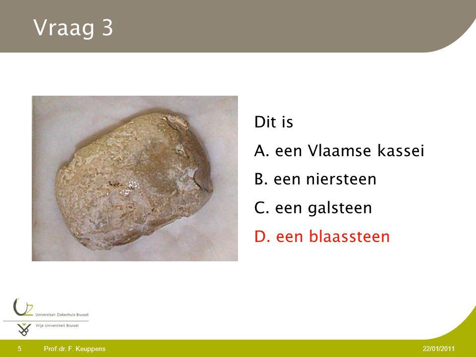 Prof.dr. F. Keuppens 5 22/01/2011 Vraag 3 Dit is A. een Vlaamse kassei B. een niersteen C. een galsteen D. een blaassteen