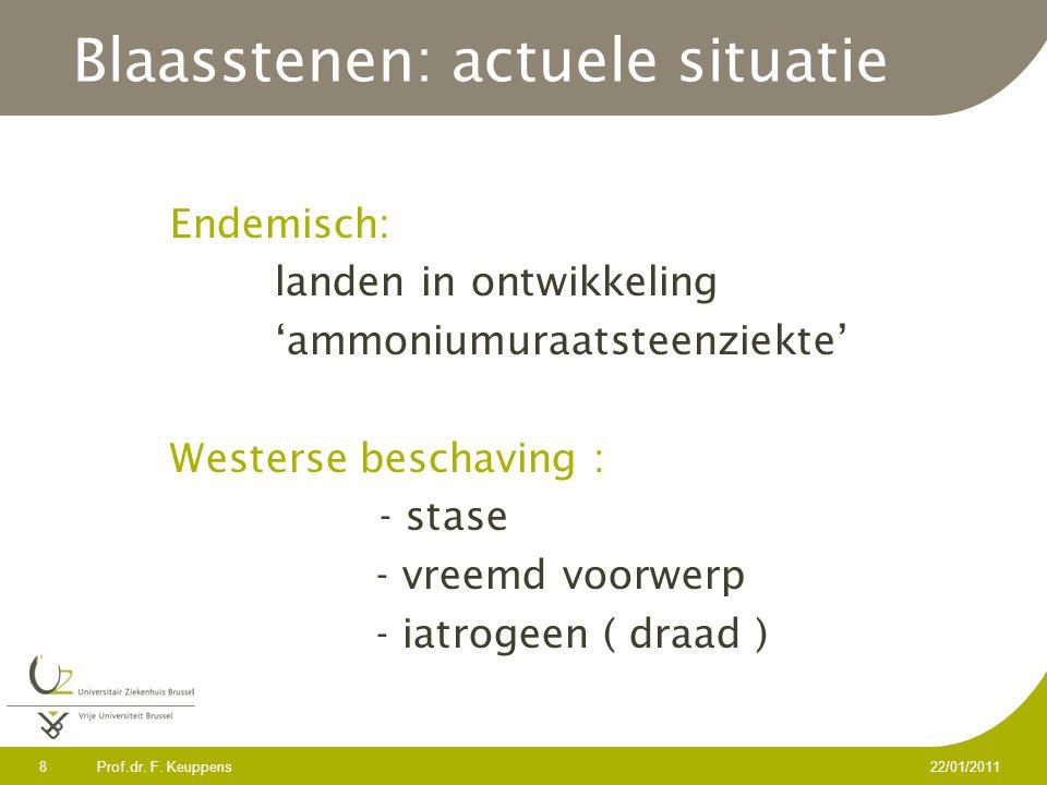 Prof.dr. F. Keuppens 8 22/01/2011 Blaasstenen: actuele situatie Endemisch: landen in ontwikkeling 'ammoniumuraatsteenziekte' Westerse beschaving : - s