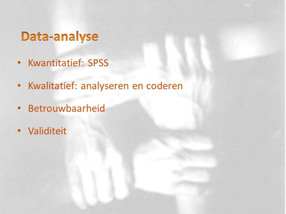 Kwantitatief: SPSS Kwalitatief: analyseren en coderen Betrouwbaarheid Validiteit