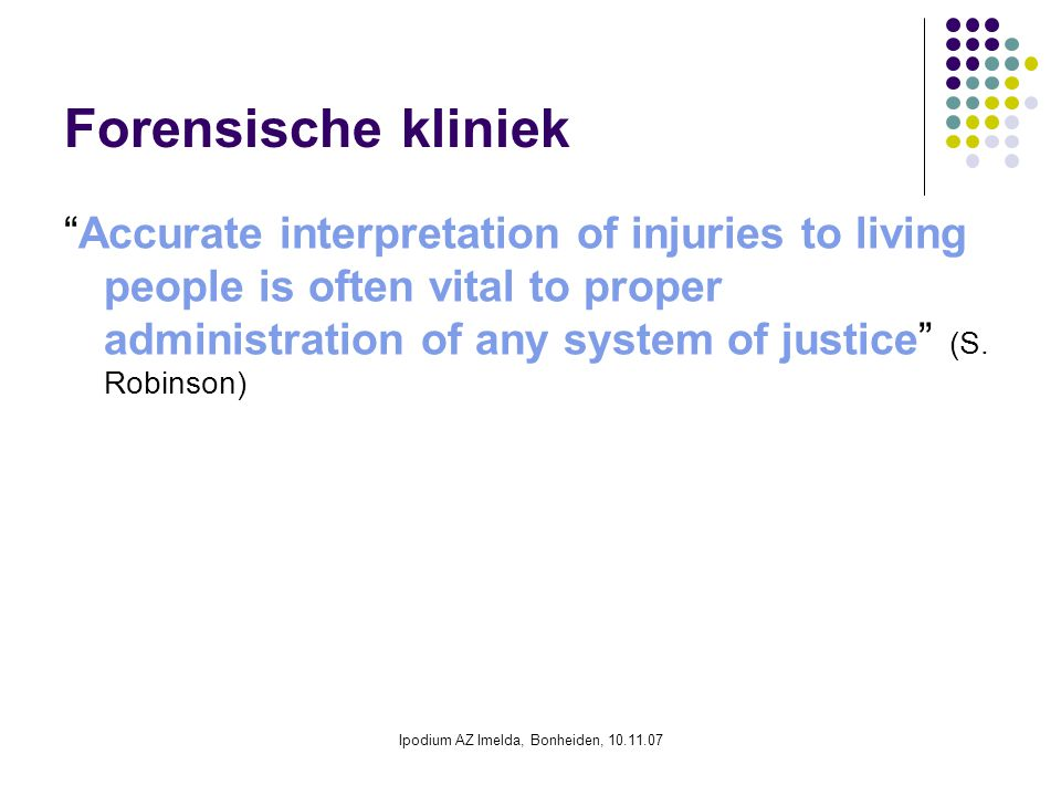 Ipodium AZ Imelda, Bonheiden, 10.11.07 Forensische kliniek Accurate interpretation of injuries to living people is often vital to proper administration of any system of justice (S.