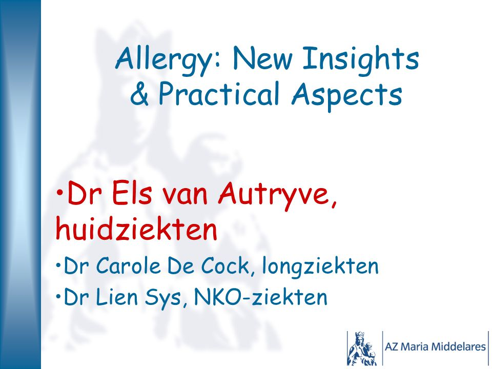 Allergy: New Insights & Practical Aspects Dr Els van Autryve, huidziekten Dr Carole De Cock, longziekten Dr Lien Sys, NKO-ziekten