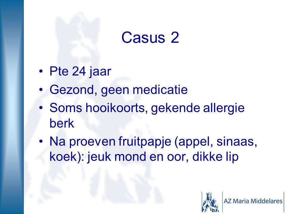 Casus 2 Pte 24 jaar Gezond, geen medicatie Soms hooikoorts, gekende allergie berk Na proeven fruitpapje (appel, sinaas, koek): jeuk mond en oor, dikke lip