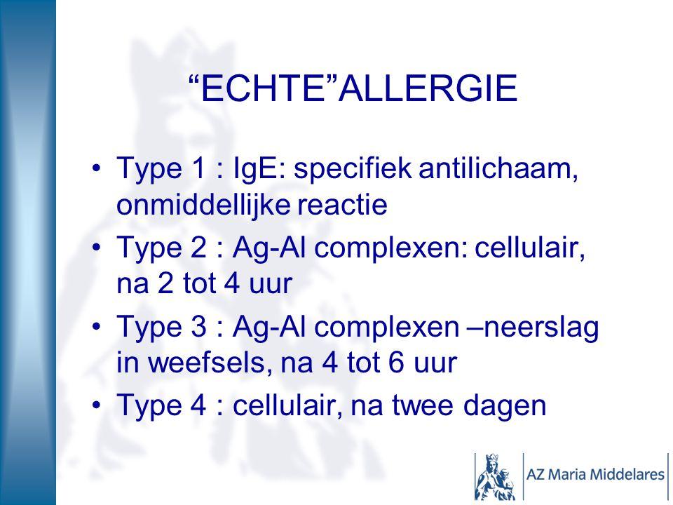ECHTE ALLERGIE Type 1 : IgE: specifiek antilichaam, onmiddellijke reactie Type 2 : Ag-Al complexen: cellulair, na 2 tot 4 uur Type 3 : Ag-Al complexen –neerslag in weefsels, na 4 tot 6 uur Type 4 : cellulair, na twee dagen