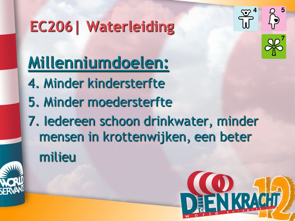 EC206| Waterleiding Millenniumdoelen: 4. Minder kindersterfte 5. Minder moedersterfte 7. Iedereen schoon drinkwater, minder mensen in krottenwijken, e