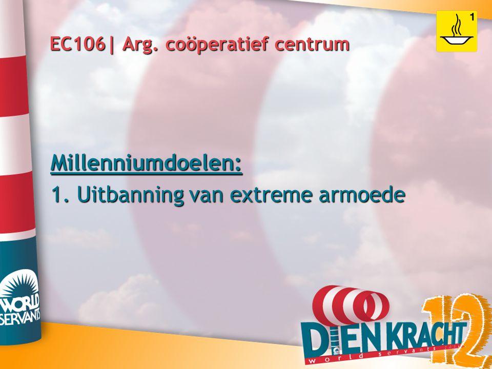 EC106| Arg. coöperatief centrum Millenniumdoelen: 1. Uitbanning van extreme armoede