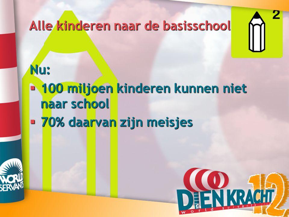 Alle kinderen naar de basisschool Nu:  100 miljoen kinderen kunnen niet naar school  70% daarvan zijn meisjes