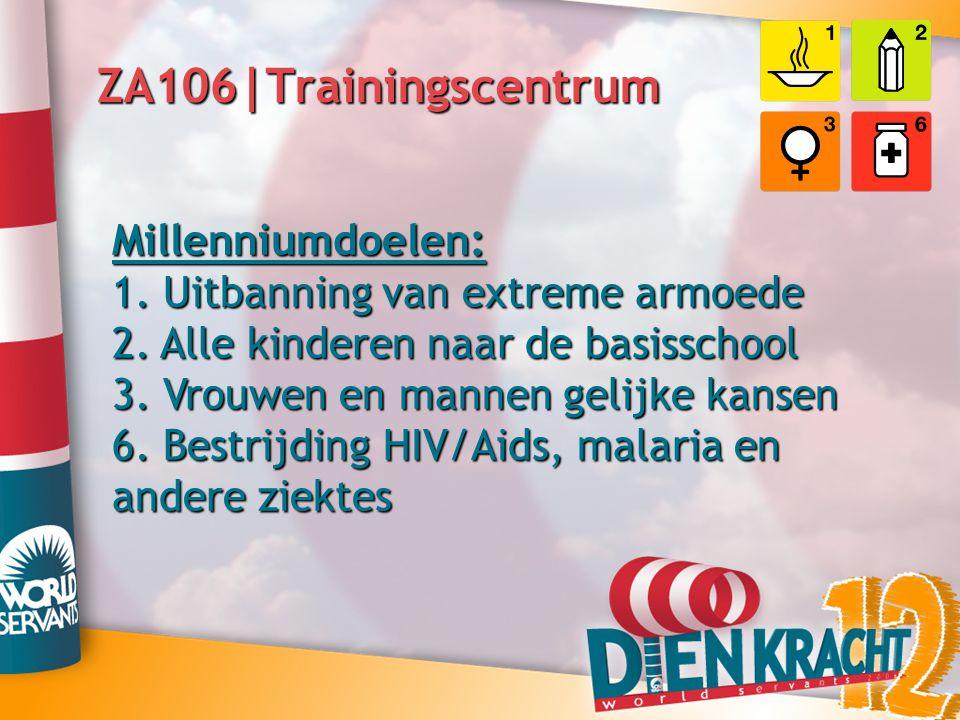 ZA106|Trainingscentrum Millenniumdoelen: 1. Uitbanning van extreme armoede 2. Alle kinderen naar de basisschool 3. Vrouwen en mannen gelijke kansen 6.