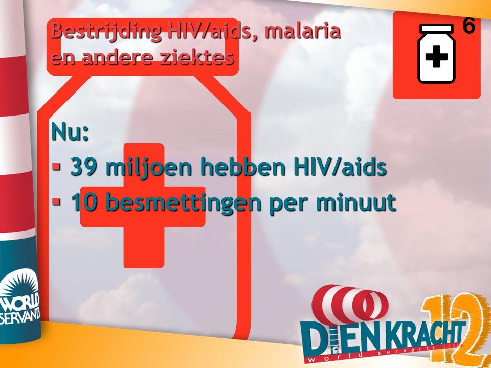 Bestrijding HIV/aids, malaria en andere ziektes Nu:  39 miljoen hebben HIV/aids  10 besmettingen per minuut