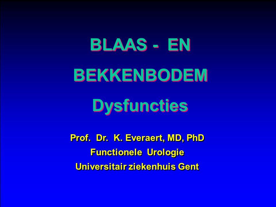 BLAAS - EN BEKKENBODEM Dysfuncties BLAAS - EN BEKKENBODEM Dysfuncties Prof. Dr. K. Everaert, MD, PhD Functionele Urologie Universitair ziekenhuis Gent