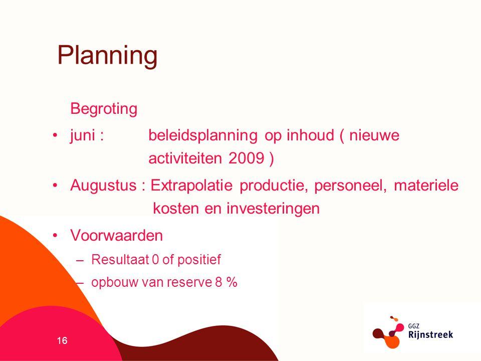 16 Planning Begroting juni : beleidsplanning op inhoud ( nieuwe activiteiten 2009 ) Augustus : Extrapolatie productie, personeel, materiele kosten en
