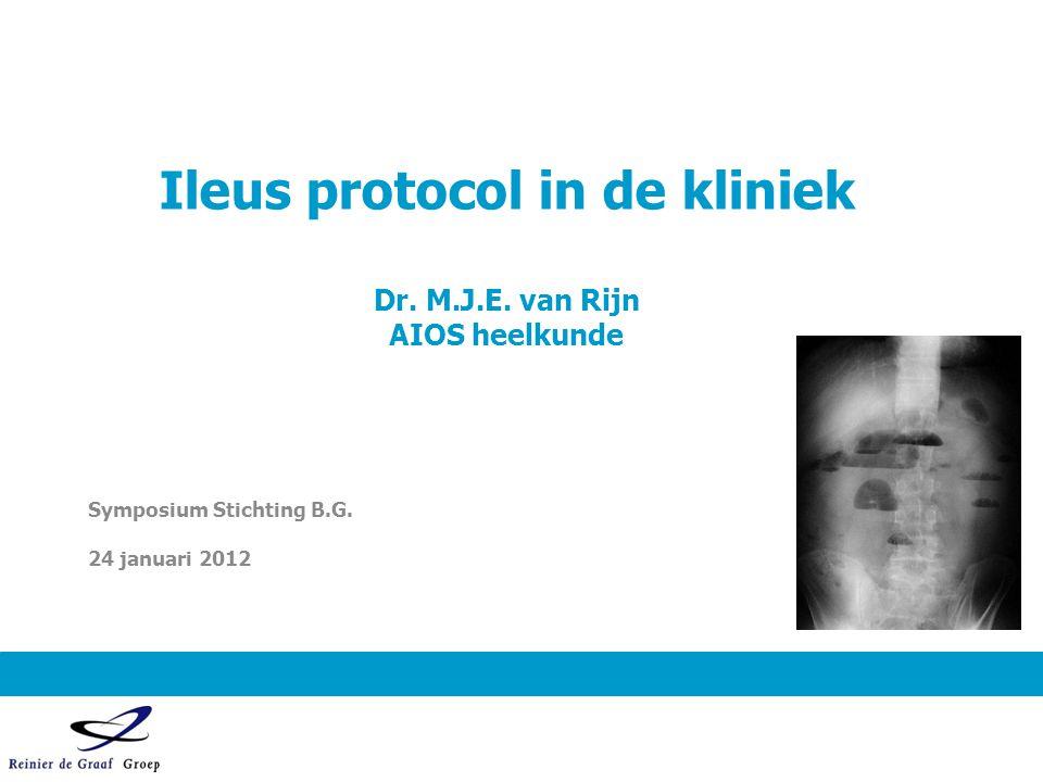 Ileus protocol in de kliniek Dr. M.J.E. van Rijn AIOS heelkunde Symposium Stichting B.G. 24 januari 2012