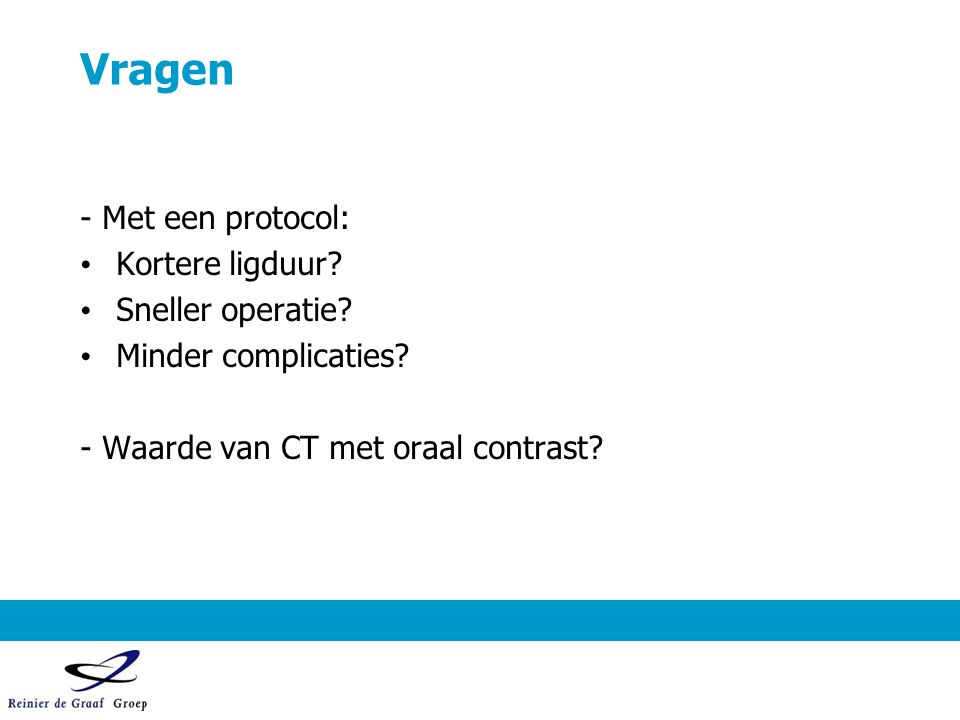 Vragen - Met een protocol: Kortere ligduur? Sneller operatie? Minder complicaties? - Waarde van CT met oraal contrast?