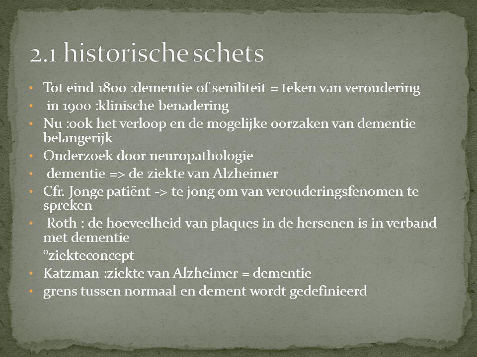 Tot eind 1800 :dementie of seniliteit = teken van veroudering in 1900 :klinische benadering Nu :ook het verloop en de mogelijke oorzaken van dementie