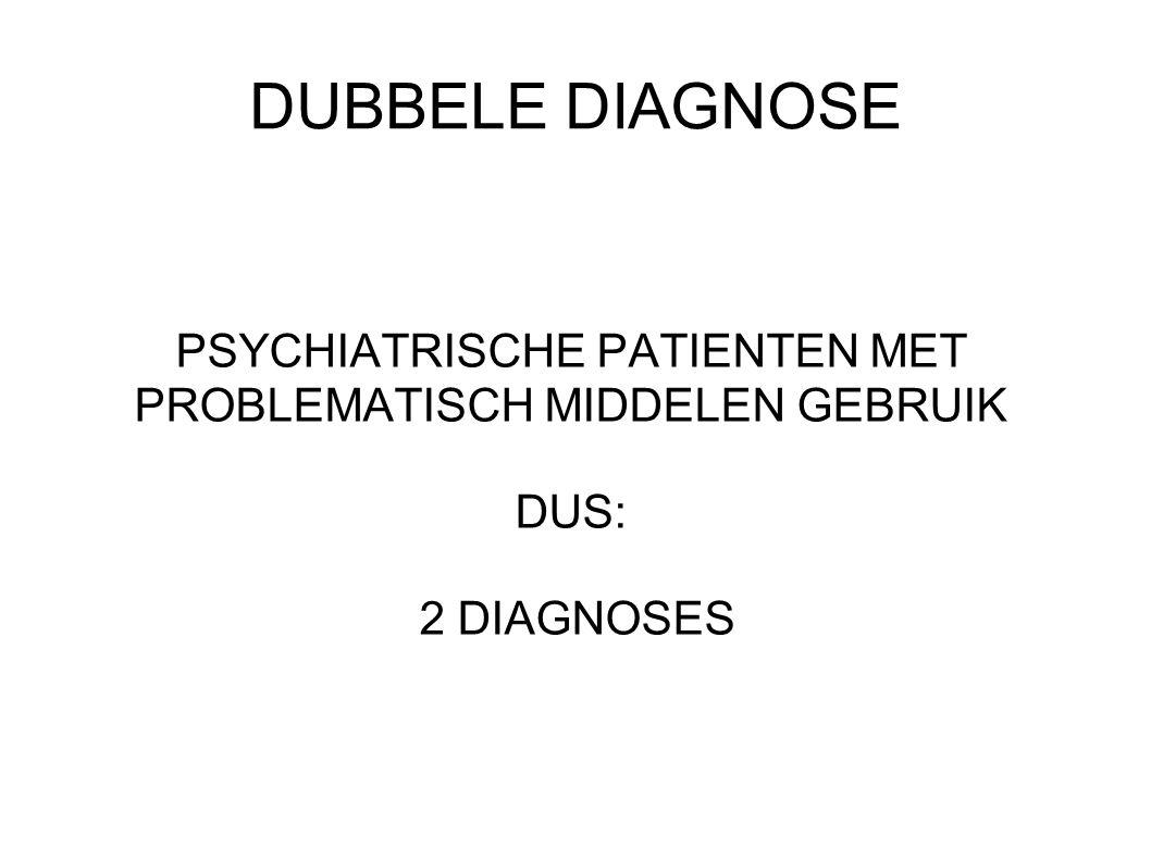 DUBBELE DIAGNOSE PSYCHIATRISCHE PATIENTEN MET PROBLEMATISCH MIDDELEN GEBRUIK DUS: 2 DIAGNOSES