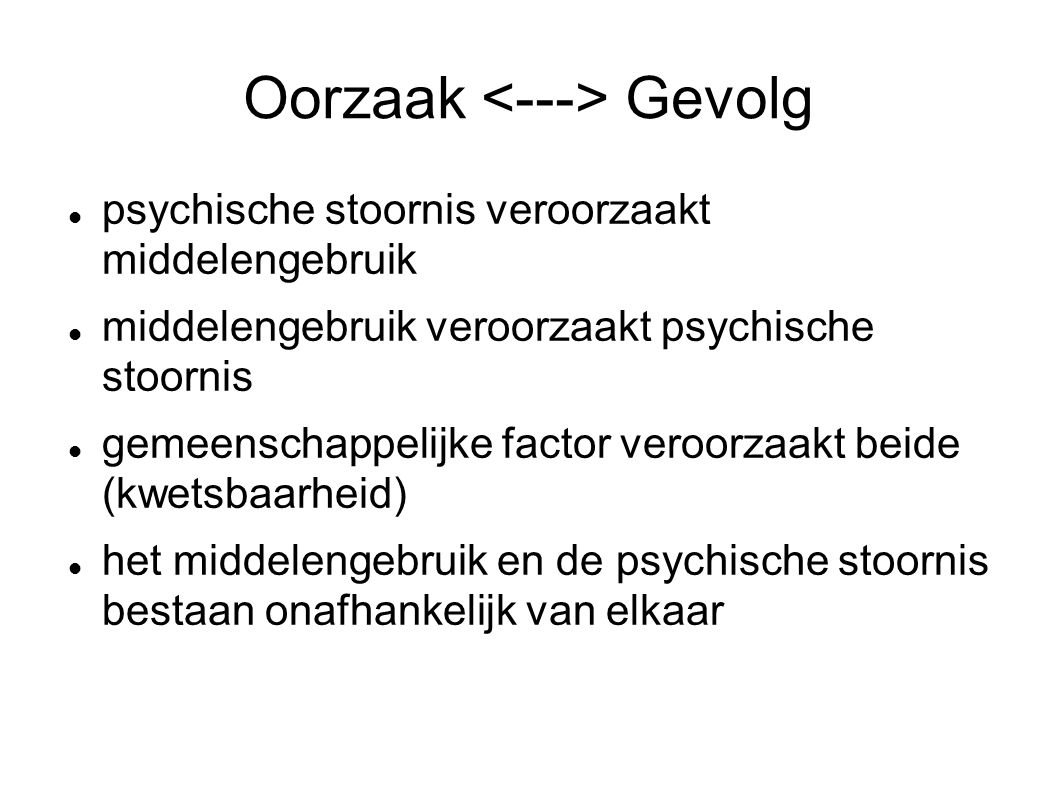 Oorzaak Gevolg psychische stoornis veroorzaakt middelengebruik middelengebruik veroorzaakt psychische stoornis gemeenschappelijke factor veroorzaakt beide (kwetsbaarheid) het middelengebruik en de psychische stoornis bestaan onafhankelijk van elkaar