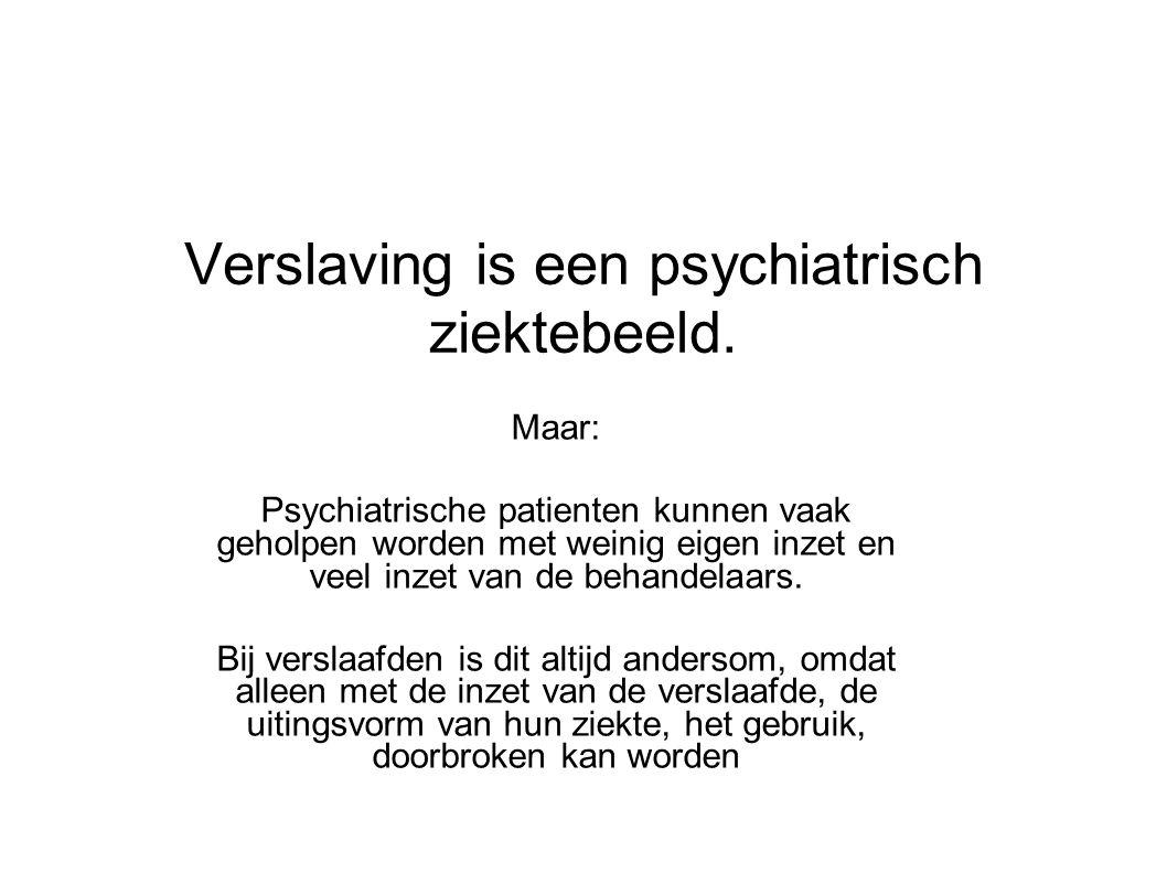 Verslaving is een psychiatrisch ziektebeeld. Maar: Psychiatrische patienten kunnen vaak geholpen worden met weinig eigen inzet en veel inzet van de be