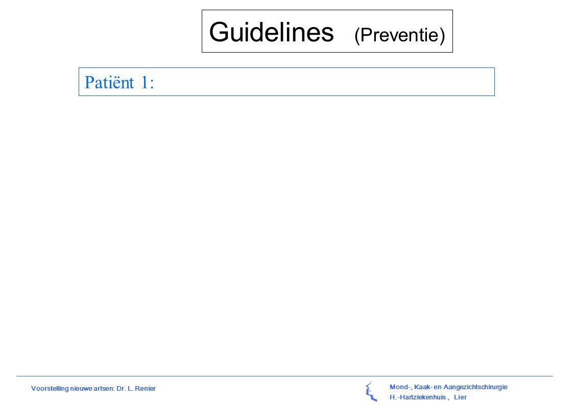 Mond-, Kaak- en Aangezichtschirurgie H.-Hartziekenhuis, Lier Voorstelling nieuwe artsen: Dr. L. Renier Guidelines (Preventie) Patiënt 1: