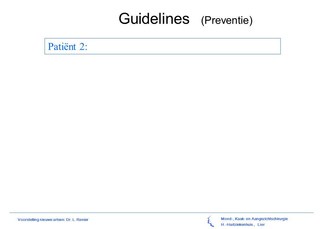 Mond-, Kaak- en Aangezichtschirurgie H.-Hartziekenhuis, Lier Voorstelling nieuwe artsen: Dr. L. Renier Guidelines (Preventie) Patiënt 2: