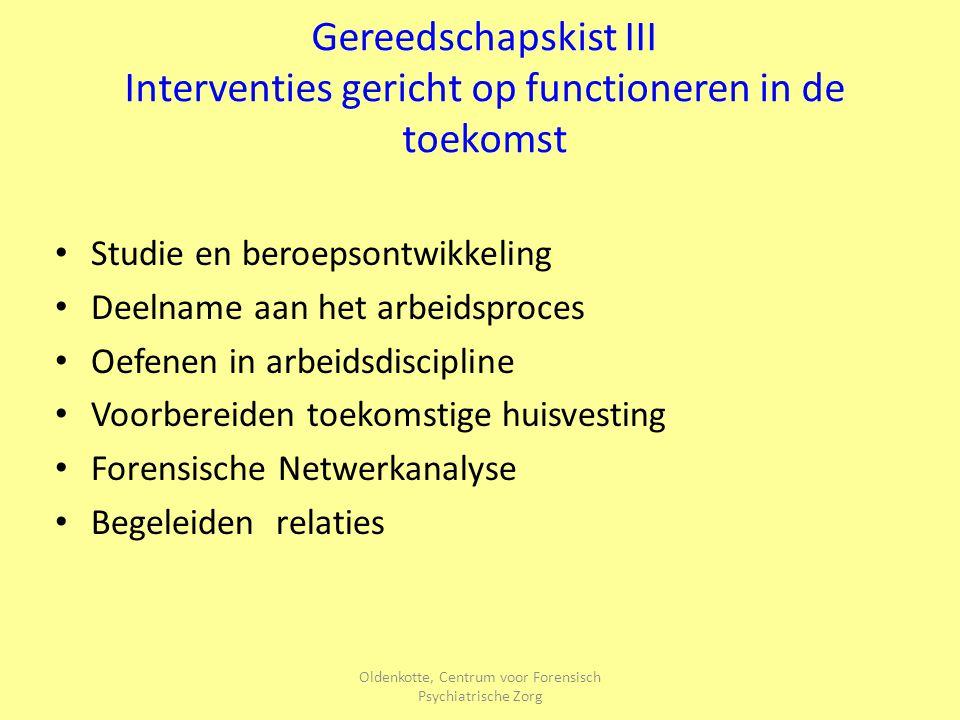 Oldenkotte, Centrum voor Forensisch Psychiatrische Zorg Gereedschapskist III Interventies gericht op functioneren in de toekomst Studie en beroepsontw