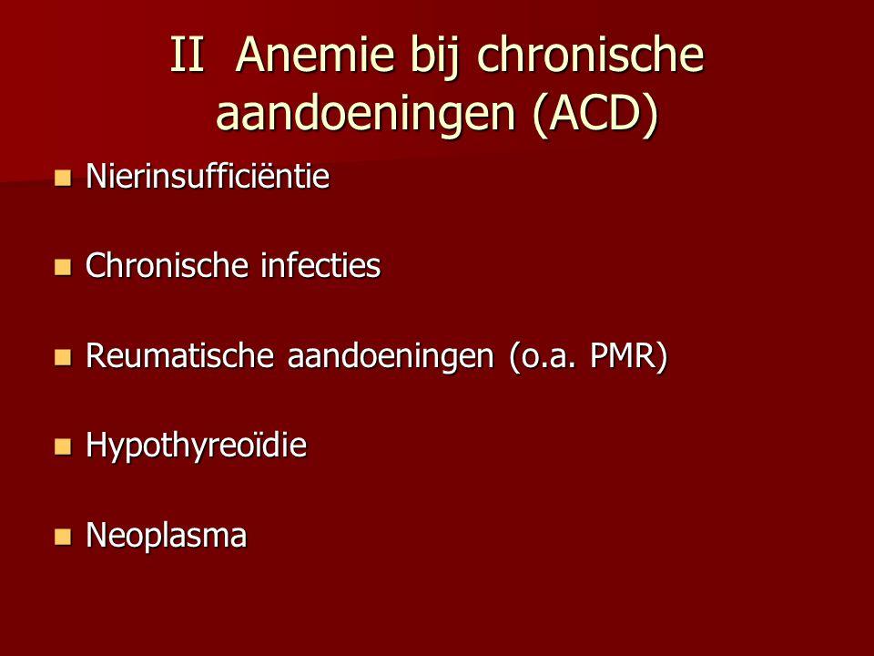 II Anemie bij chronische aandoeningen (ACD) Nierinsufficiëntie Nierinsufficiëntie Chronische infecties Chronische infecties Reumatische aandoeningen (
