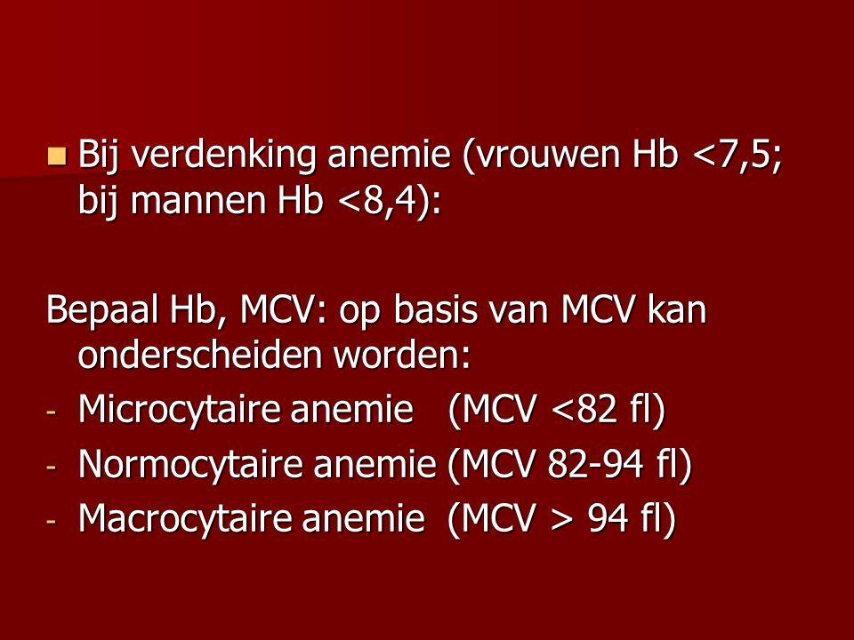 Bij verdenking anemie (vrouwen Hb <7,5; bij mannen Hb <8,4): Bij verdenking anemie (vrouwen Hb <7,5; bij mannen Hb <8,4): Bepaal Hb, MCV: op basis van