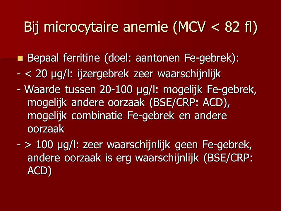 Bij microcytaire anemie (MCV < 82 fl) Bepaal ferritine (doel: aantonen Fe-gebrek): Bepaal ferritine (doel: aantonen Fe-gebrek): - < 20 µg/l: ijzergebr