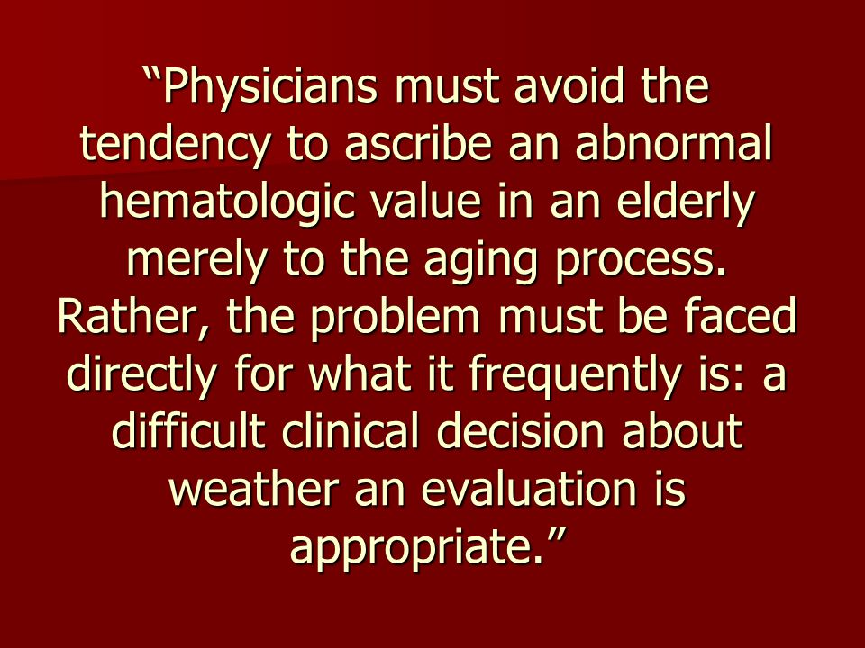 """""""Physicians must avoid the tendency to ascribe an abnormal hematologic value in an elderly merely to the aging process. Rather, the problem must be fa"""