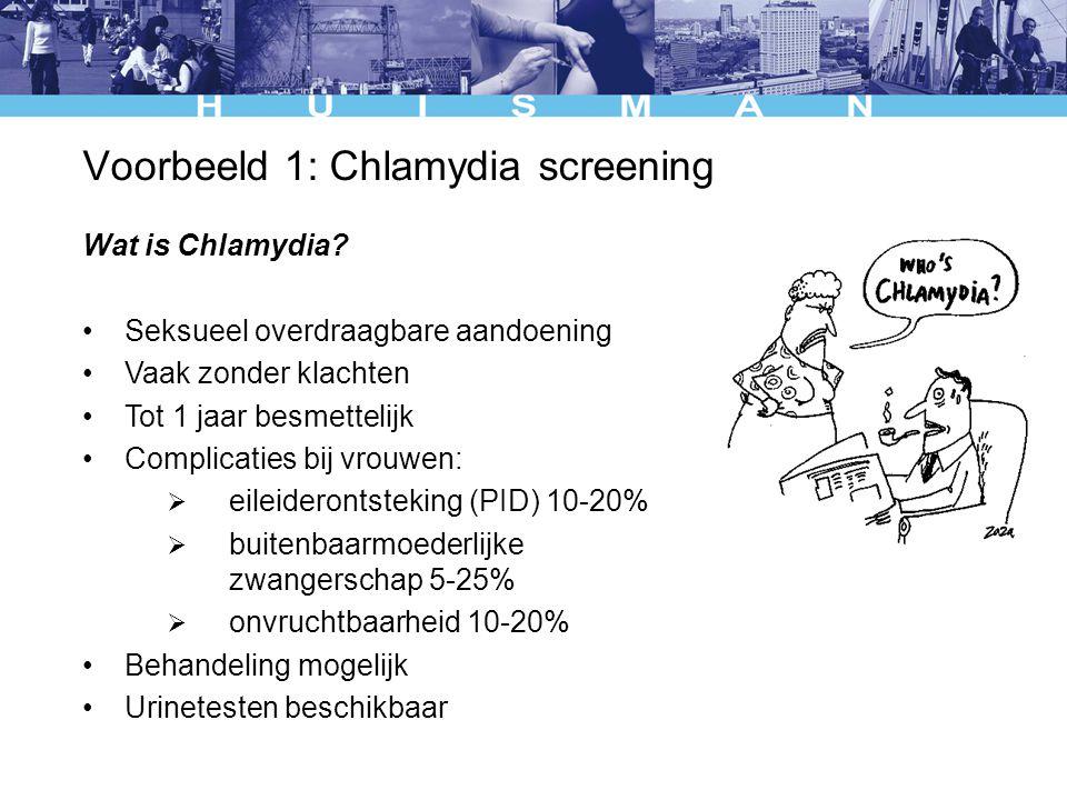 Voorbeeld 1: Chlamydia screening Wat is Chlamydia? Seksueel overdraagbare aandoening Vaak zonder klachten Tot 1 jaar besmettelijk Complicaties bij vro