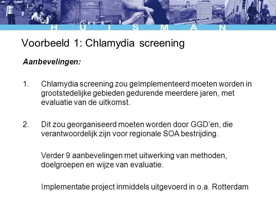 Voorbeeld 1: Chlamydia screening Aanbevelingen: 1.Chlamydia screening zou geïmplementeerd moeten worden in grootstedelijke gebieden gedurende meerdere jaren, met evaluatie van de uitkomst.