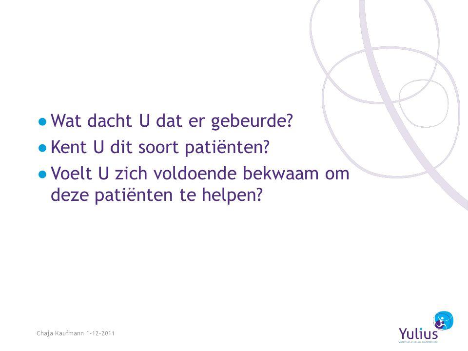 ●Wat dacht U dat er gebeurde? ●Kent U dit soort patiënten? ●Voelt U zich voldoende bekwaam om deze patiënten te helpen? Chaja Kaufmann 1-12-2011