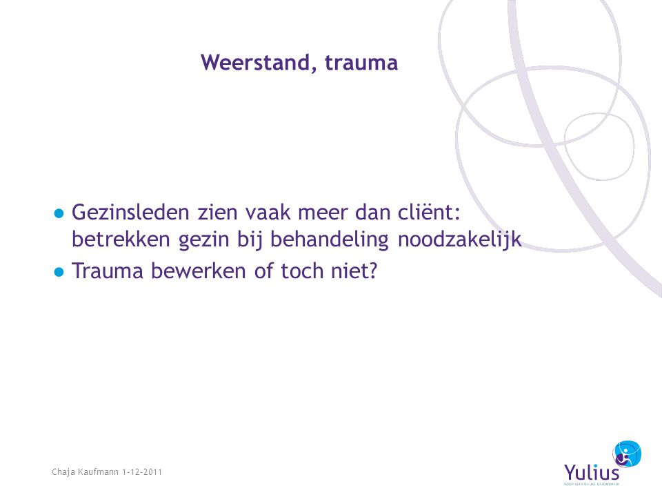 Weerstand, trauma ●Gezinsleden zien vaak meer dan cliënt: betrekken gezin bij behandeling noodzakelijk ●Trauma bewerken of toch niet? Chaja Kaufmann 1