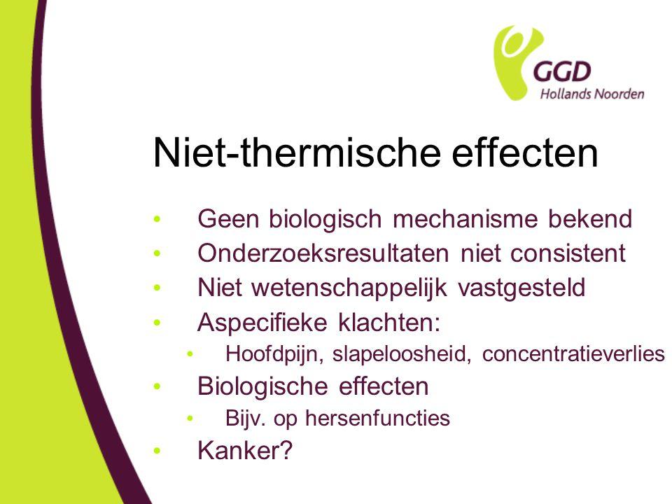 Niet-thermische effecten Geen biologisch mechanisme bekend Onderzoeksresultaten niet consistent Niet wetenschappelijk vastgesteld Aspecifieke klachten: Hoofdpijn, slapeloosheid, concentratieverlies Biologische effecten Bijv.