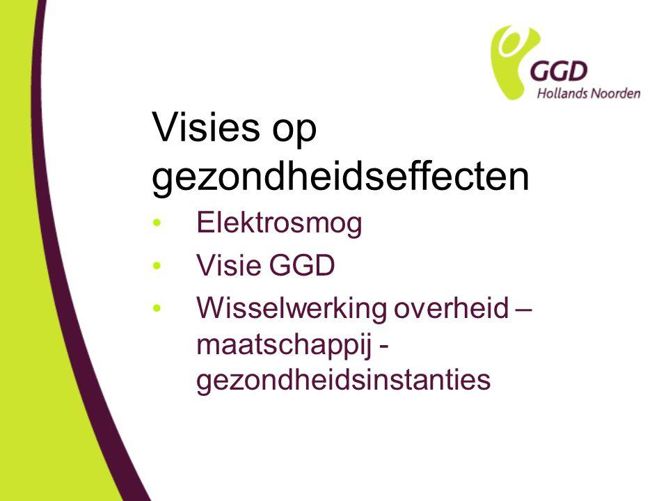 Visies op gezondheidseffecten Elektrosmog Visie GGD Wisselwerking overheid – maatschappij - gezondheidsinstanties