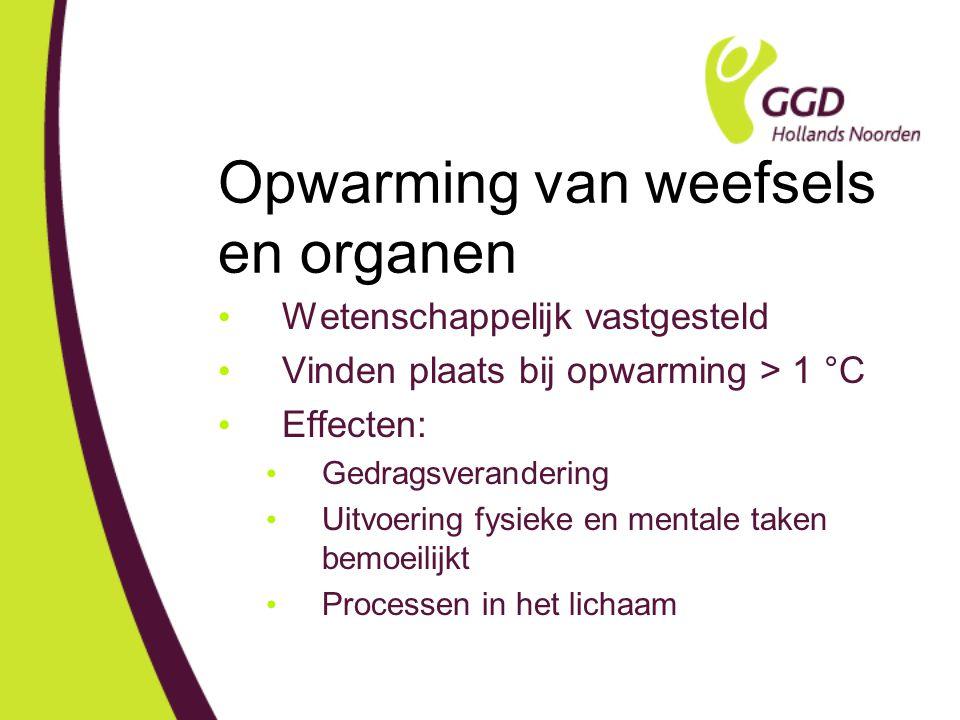 Opwarming van weefsels en organen Wetenschappelijk vastgesteld Vinden plaats bij opwarming > 1 °C Effecten: Gedragsverandering Uitvoering fysieke en mentale taken bemoeilijkt Processen in het lichaam