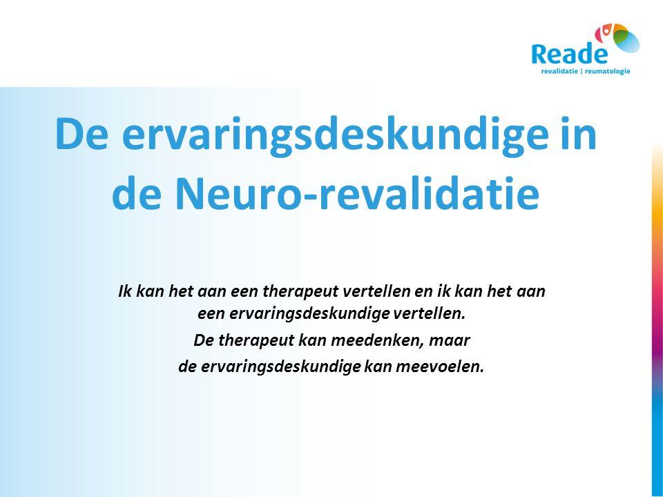 De ervaringsdeskundige in de Neuro-revalidatie Ik kan het aan een therapeut vertellen en ik kan het aan een ervaringsdeskundige vertellen.
