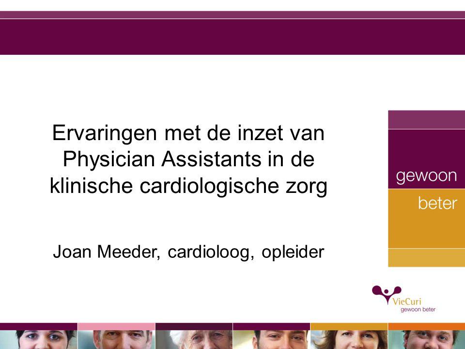 Ervaringen met de inzet van Physician Assistants in de klinische cardiologische zorg Joan Meeder, cardioloog, opleider