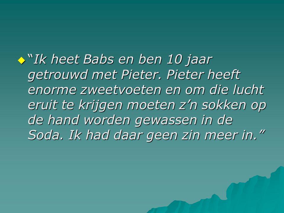 """ """"Ik heet Babs en ben 10 jaar getrouwd met Pieter. Pieter heeft enorme zweetvoeten en om die lucht eruit te krijgen moeten z'n sokken op de hand word"""