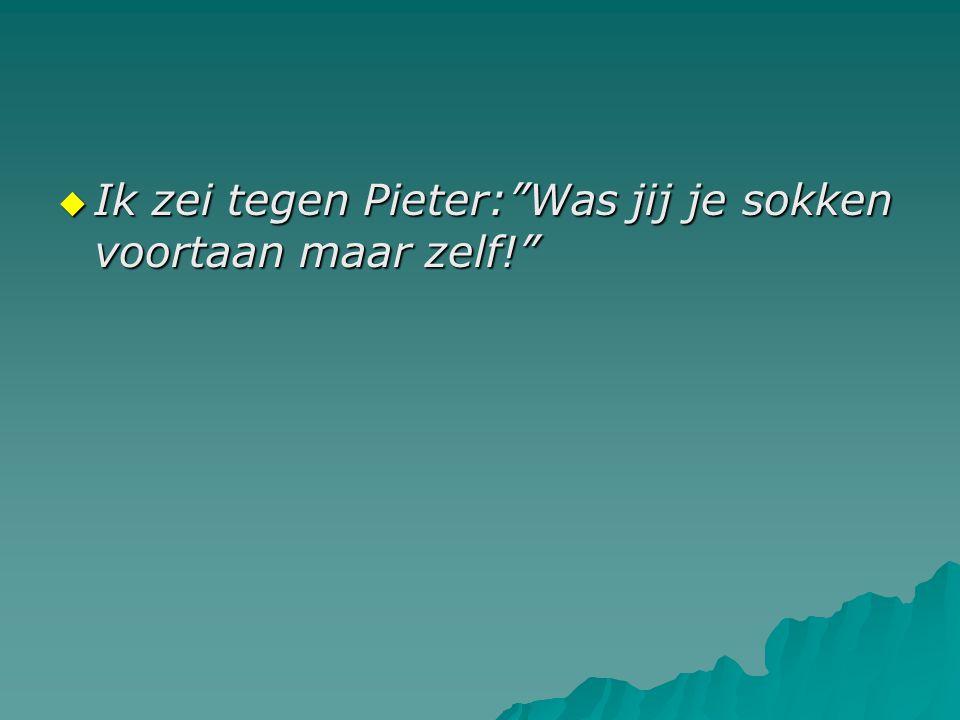 """ Ik zei tegen Pieter:""""Was jij je sokken voortaan maar zelf!"""""""