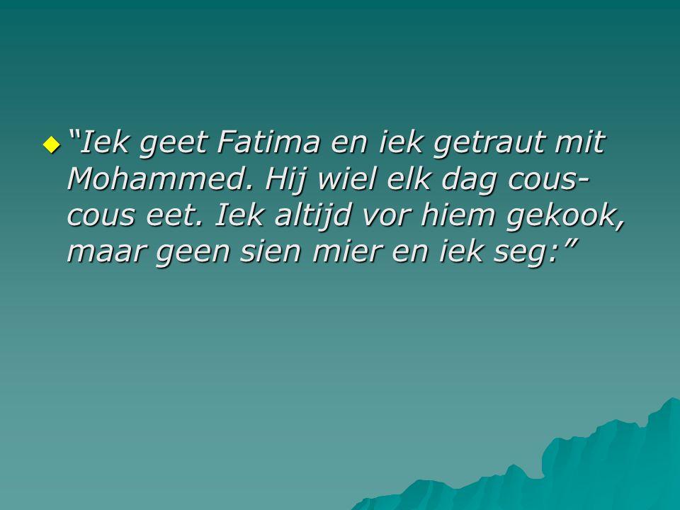""" """"Iek geet Fatima en iek getraut mit Mohammed. Hij wiel elk dag cous- cous eet. Iek altijd vor hiem gekook, maar geen sien mier en iek seg:"""""""