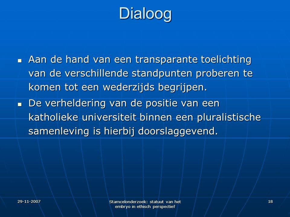 29-11-2007 Stamcelonderzoek: statuut van het embryo in ethisch perspectief 18 Dialoog Aan de hand van een transparante toelichting van de verschillend