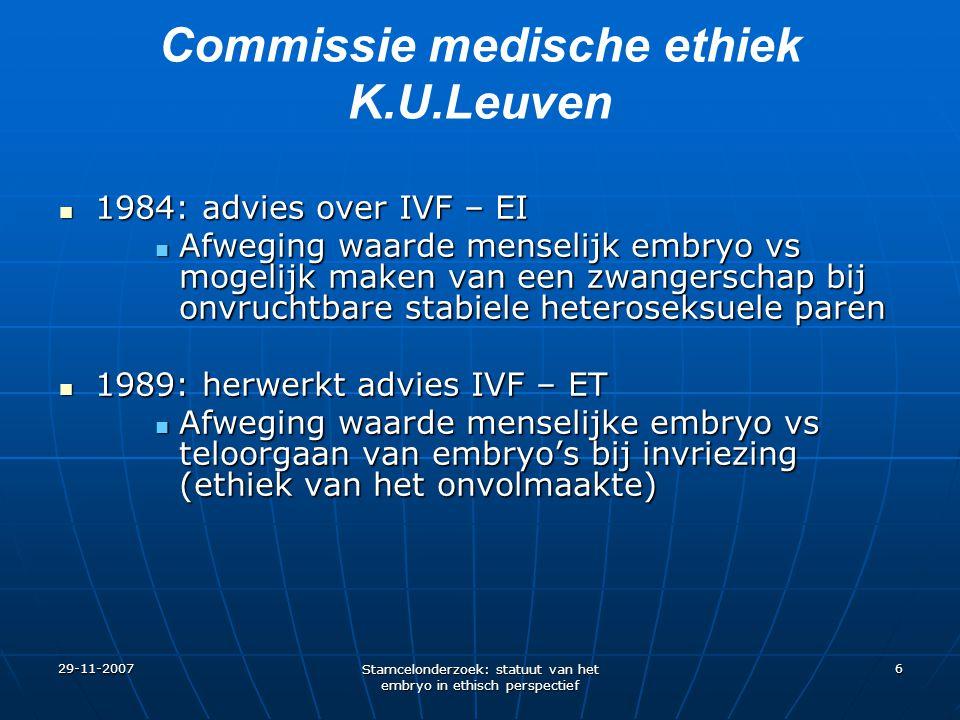 29-11-2007 Stamcelonderzoek: statuut van het embryo in ethisch perspectief 6 Commissie medische ethiek K.U.Leuven 1984: advies over IVF – EI 1984: adv