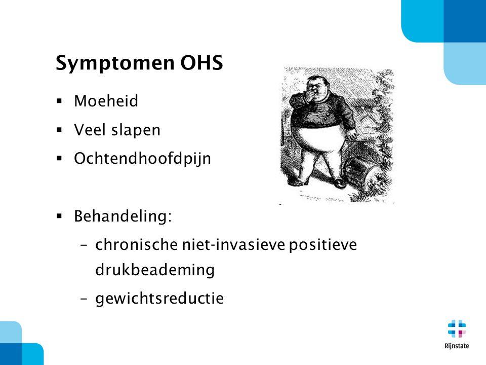 Symptomen OHS  Moeheid  Veel slapen  Ochtendhoofdpijn  Behandeling: –chronische niet-invasieve positieve drukbeademing –gewichtsreductie
