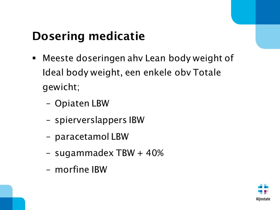  Meeste doseringen ahv Lean body weight of Ideal body weight, een enkele obv Totale gewicht; –Opiaten LBW –spierverslappers IBW –paracetamol LBW –sug