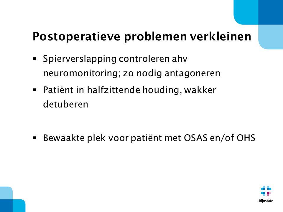 Postoperatieve problemen verkleinen  Spierverslapping controleren ahv neuromonitoring; zo nodig antagoneren  Patiënt in halfzittende houding, wakker