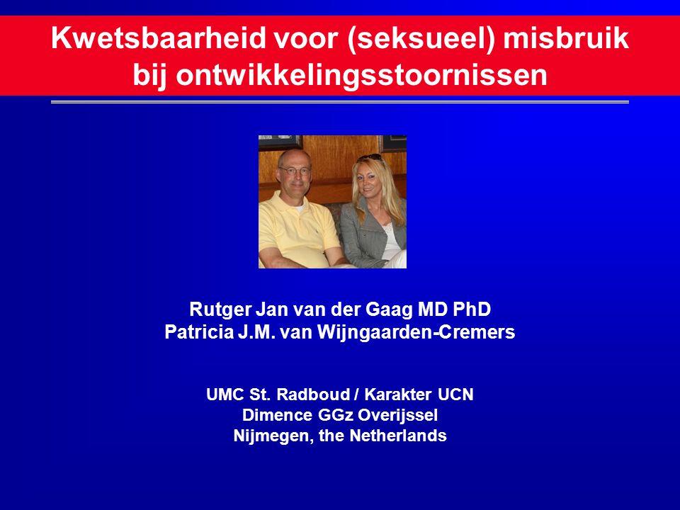 Kwetsbaarheid voor (seksueel) misbruik bij ontwikkelingsstoornissen Rutger Jan van der Gaag MD PhD Patricia J.M. van Wijngaarden-Cremers UMC St. Radbo