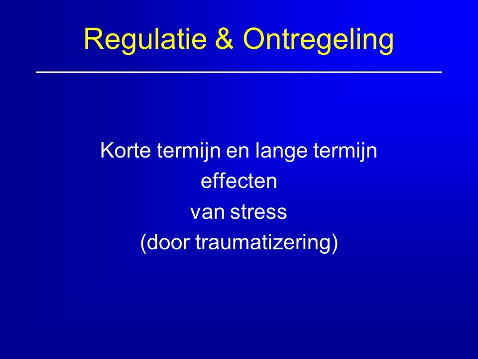 Regulatie & Ontregeling Korte termijn en lange termijn effecten van stress (door traumatizering)
