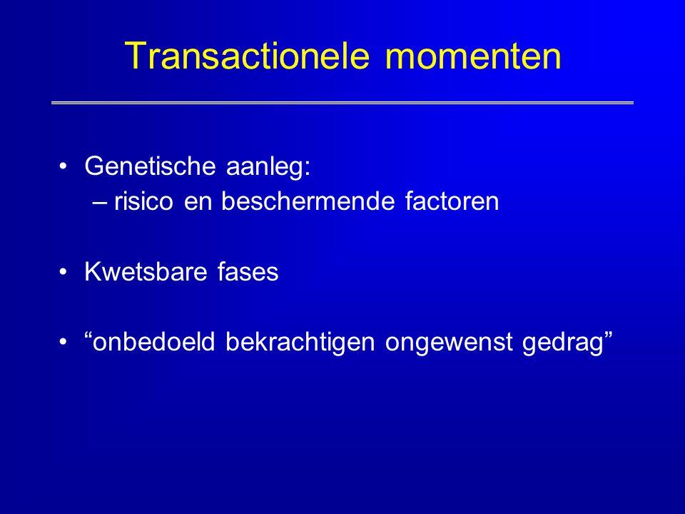 """Transactionele momenten Genetische aanleg: –risico en beschermende factoren Kwetsbare fases """"onbedoeld bekrachtigen ongewenst gedrag"""""""