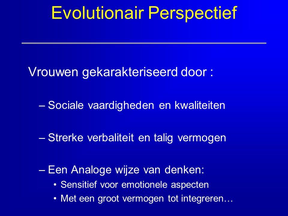 Evolutionair Perspectief Vrouwen gekarakteriseerd door : –Sociale vaardigheden en kwaliteiten –Strerke verbaliteit en talig vermogen –Een Analoge wijz
