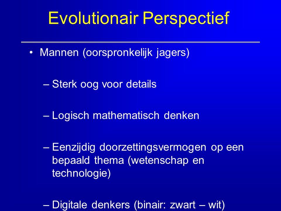 Evolutionair Perspectief Mannen (oorspronkelijk jagers) –Sterk oog voor details –Logisch mathematisch denken –Eenzijdig doorzettingsvermogen op een be